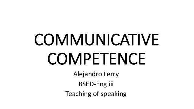 COMMUNICATIVE COMPETENCE Alejandro Ferry BSED-Eng iii Teaching of speaking
