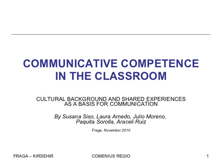 COMMUNICATIVE COMPETENCE IN THE CLASSROOM CULTURAL BACKGROUND AND SHARED EXPERIENCES AS A BASIS FOR COMMUNICATION By Susan...