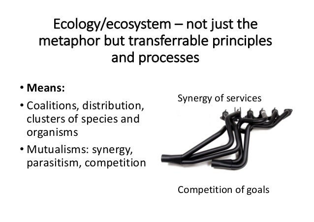Ecology/ecosystem– notjustthe metaphorbuttransferrableprinciples andprocesses • Means: • Coalitions,distributio...
