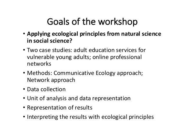 Goalsoftheworkshop • Applyingecologicalprinciplesfromnaturalscience insocialscience? • Twocasestudies:adult...