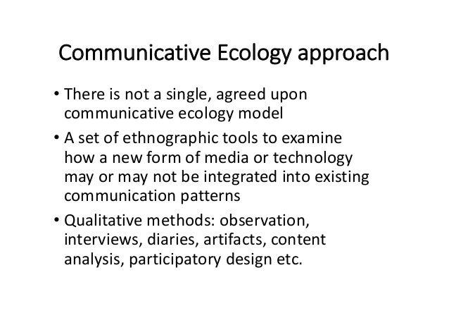 CommunicativeEcologyapproach • Thereisnotasingle,agreedupon communicativeecologymodel • Asetofethnographict...