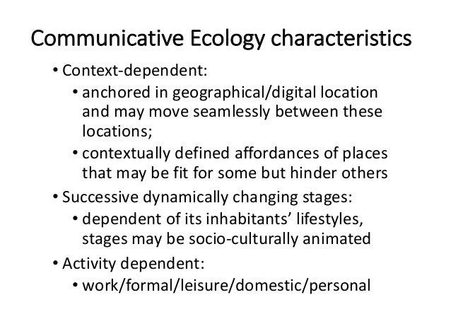 CommunicativeEcologycharacteristics • Context-dependent: • anchoredingeographical/digitallocation andmaymoveseam...