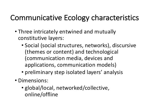 CommunicativeEcologycharacteristics • Threeintricatelyentwinedandmutually constitutivelayers: • Social(socialst...