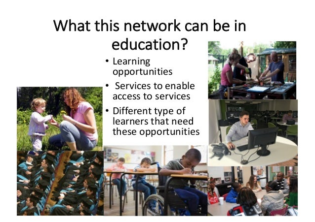 Whatthisnetworkcanbein education? • Learning opportunities • Servicestoenable accesstoservices • Differenttyp...