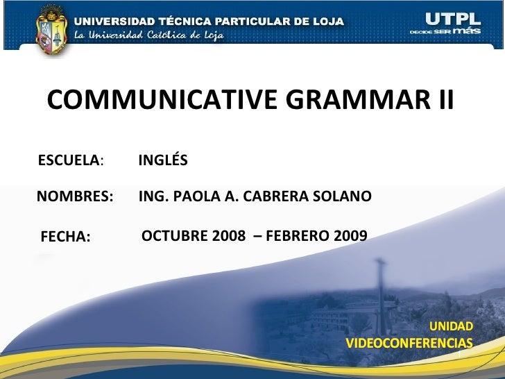 ESCUELA :  INGLÉS NOMBRES: COMMUNICATIVE GRAMMAR II FECHA: ING. PAOLA A. CABRERA SOLANO OCTUBRE 2008  – FEBRERO 2009