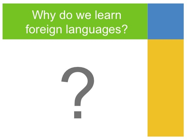 Why do we learnforeign languages?     ?