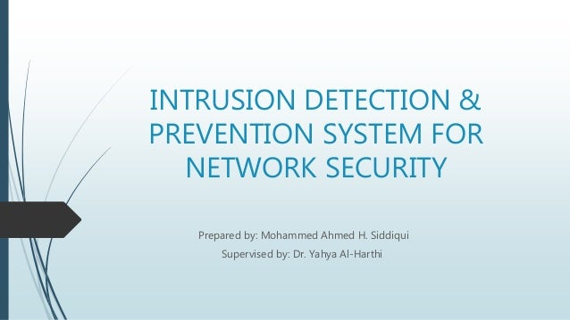 INTRUSION DETECTION & PREVENTION SYSTEM FOR NETWORK SECURITY Prepared by: Mohammed Ahmed H. Siddiqui Supervised by: Dr. Ya...