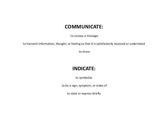 COMMUNICATE: to convey a message to transmit information, thought, or feeling so that it is satisfactorily received or und...