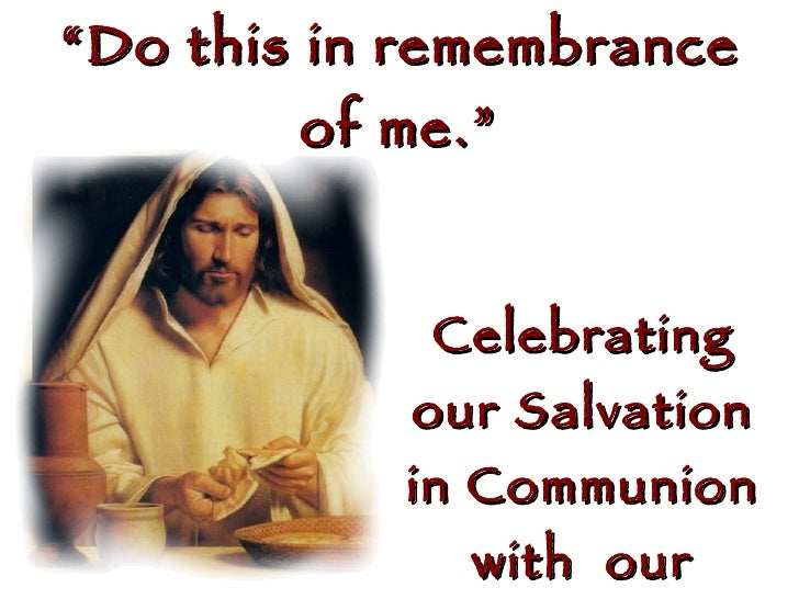 """ Do this in remembrance of me."" Celebrating our Salvation in Communion with  our Savior"