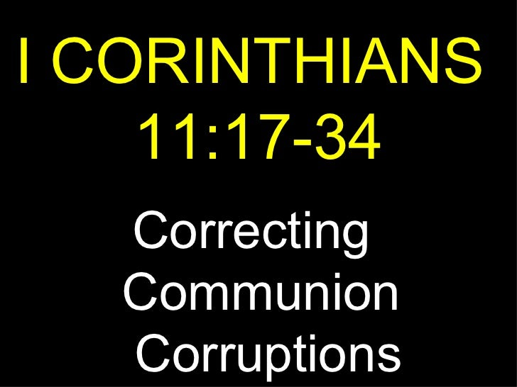 I CORINTHIANS  11:17-34 Correcting  Communion  Corruptions