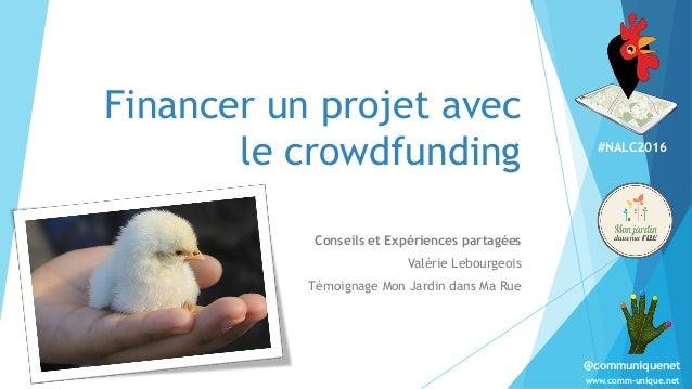 #NALC2016 www.comm-unique.net @communiquenet Financer un projet avec le crowdfunding Conseils et Expériences partagées Val...