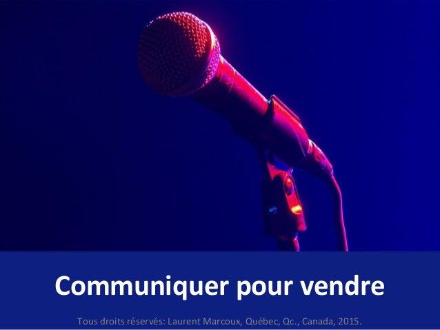 Communiquer pour vendre Tous droits réservés: Laurent Marcoux, Québec, Qc., Canada, 2015.