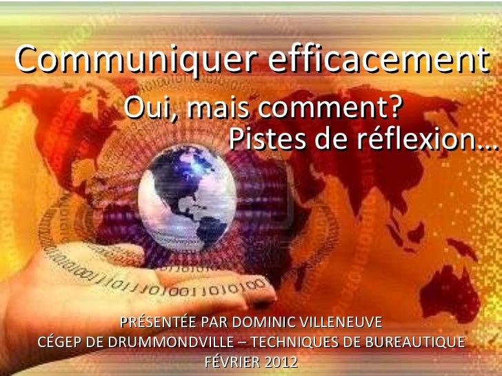 Communiquer efficacement PRÉSENTÉE PAR DOMINIC VILLENEUVE CÉGEP DE DRUMMONDVILLE – TECHNIQUES DE BUREAUTIQUE FÉVRIER 2012 ...