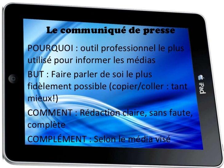Le communiqué de presse <ul><li>POURQUOI : outil professionnel le plus utilisé pour informer les médias </li></ul><ul><li>...