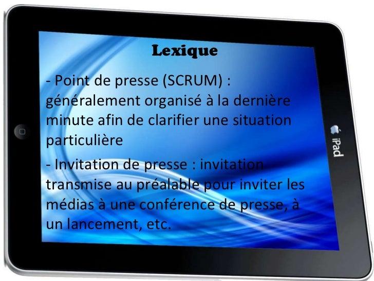 Lexique <ul><li>- Point de presse (SCRUM) : généralement organisé à la dernière minute afin de clarifier une situation par...