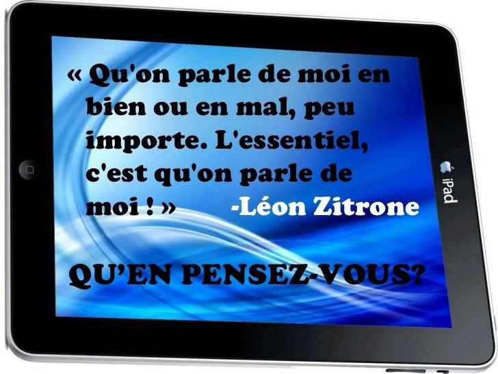 «Qu'on parle de moi en bien ou en mal, peu importe. L'essentiel, c'est qu'on parle de moi!»  -Léon Zitrone QU'EN PENSEZ...