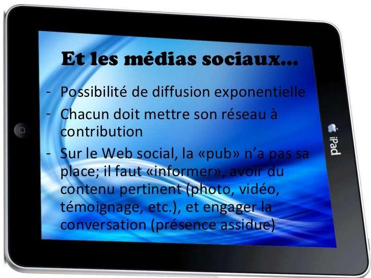 Et les médias sociaux… <ul><li>Possibilité de diffusion exponentielle </li></ul><ul><li>Chacun doit mettre son réseau à co...