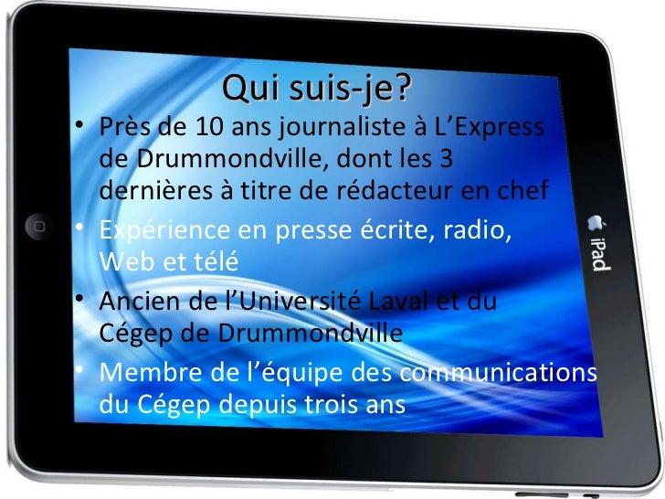Qui suis-je? <ul><li>Près de 10 ans journaliste à L'Express  de Drummondville, dont les 3  dernières à titre de rédacteur ...