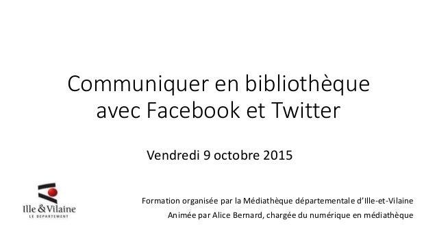 Communiquer en bibliothèque avec Facebook et Twitter Vendredi 9 octobre 2015 Formation organisée par la Médiathèque départ...