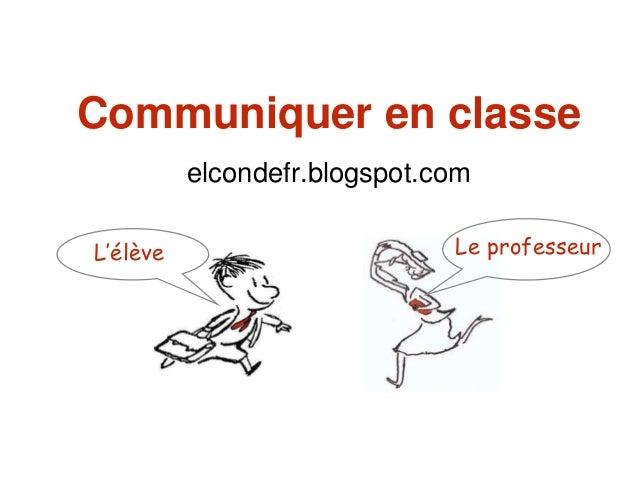 Communiquer en classe elcondefr.blogspot.com L'élève Le professeur