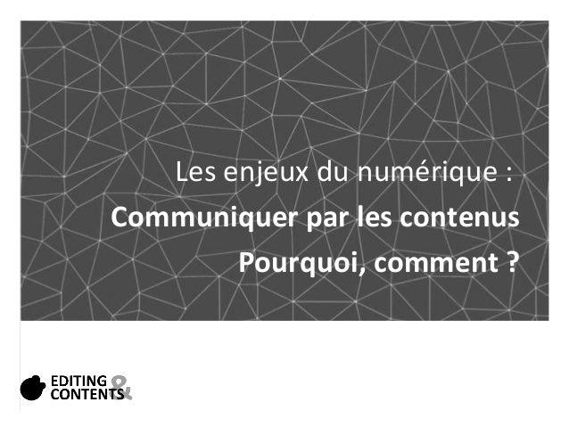 Les enjeux du numérique :  Communiquer par les contenus  Pourquoi, comment ?