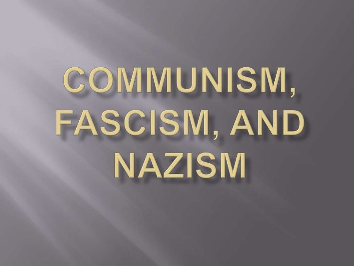 Communism, Fascism, and Nazism<br />