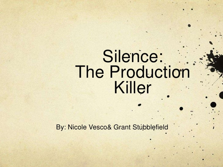 Silence: The Production Killer<br />By: Nicole Vesco & Grant Stubblefield<br />