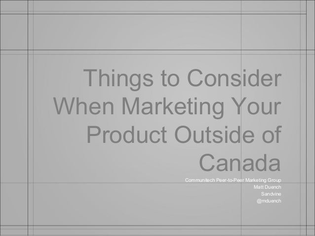 Things to ConsiderWhen Marketing Your  Product Outside of             Canada           Communitech Peer-to-Peer Marketing ...