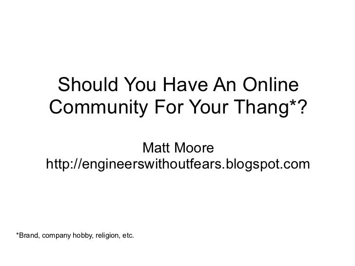 Should You Have An Online           Community For Your Thang*?                          Matt Moore          http://enginee...