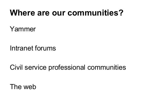 Where are our communities? Yammer Intranet forums Civil service professional communities The web