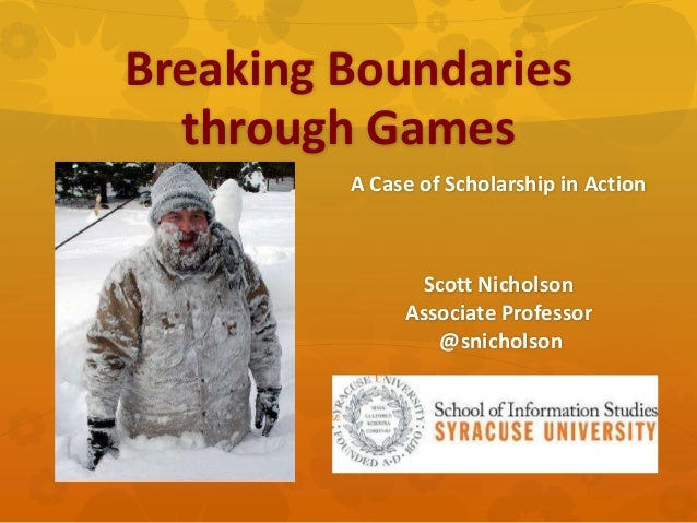 Breaking Boundaries through Games A Case of Scholarship in Action  Scott Nicholson Associate Professor @snicholson