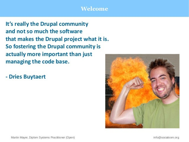 Welcome  It's really the Drupal community  and not so much the software  that makes the Drupal project what it is.  So fos...