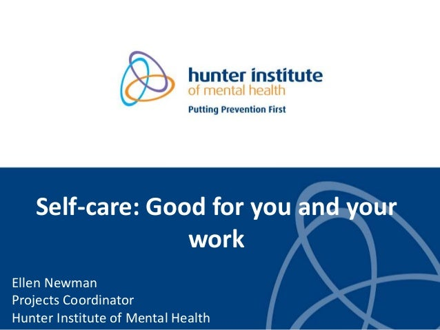 Self-care: Good for you and your work Ellen Newman Projects Coordinator Hunter Institute of Mental Health