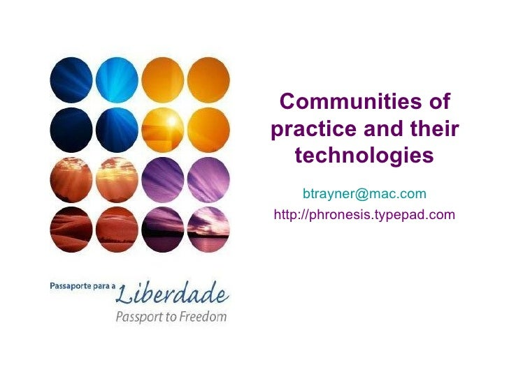 Communities of practice and their technologies [email_address] http://phronesis.typepad.com