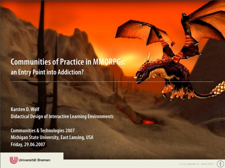 Communities of Practice in MMORPGs: an Entry Point into Addiction?    Karsten D. Wolf Didactical Design of Interactive Lea...