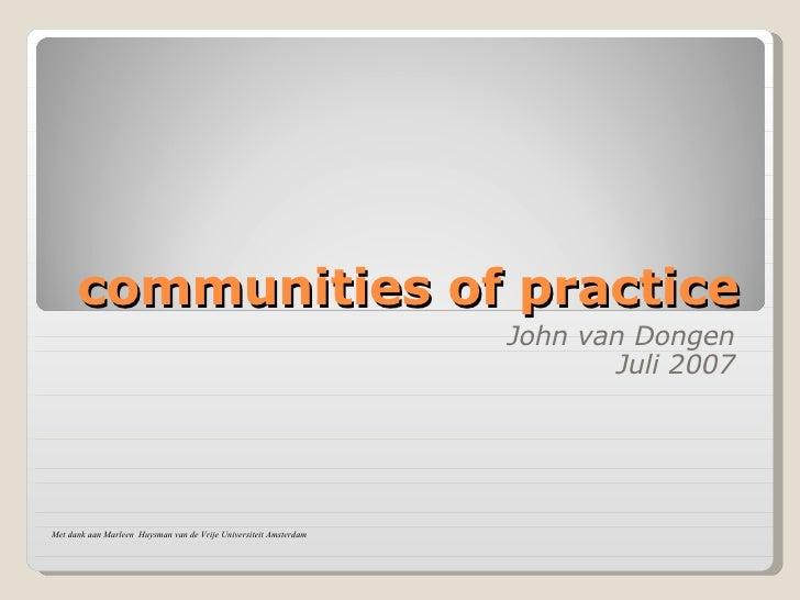 communities of practice John van Dongen Juli 2007 Met dank aan Marleen  Huysman van de Vrije Universiteit Amsterdam