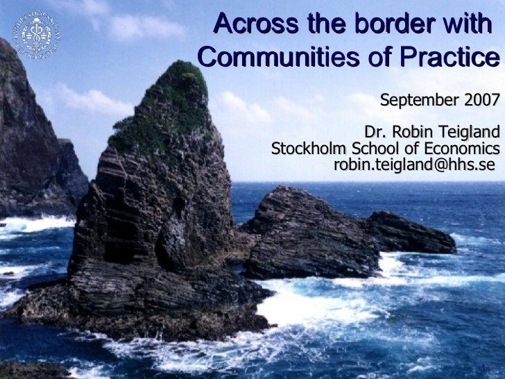 Across the border with  Communities of Practice September 2007 Dr. Robin Teigland Stockholm School of Economics robin.teig...