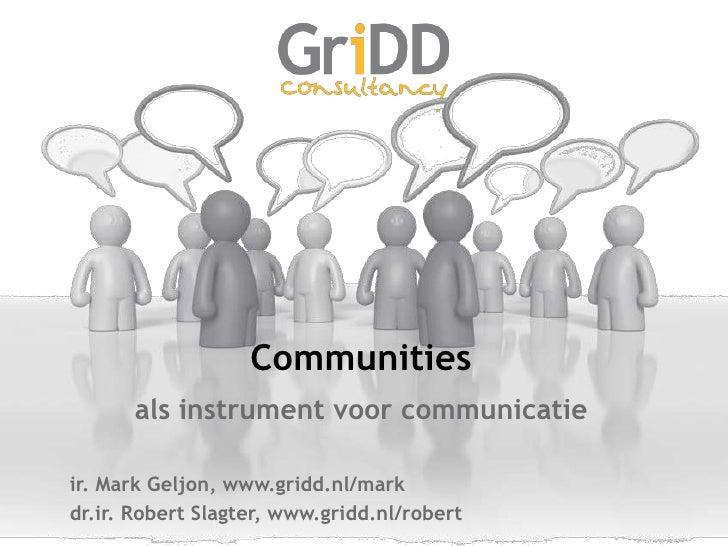 Communities<br />als instrument voor communicatie<br />ir. Mark Geljon, www.gridd.nl/mark<br />dr.ir. Robert Slagter, www....