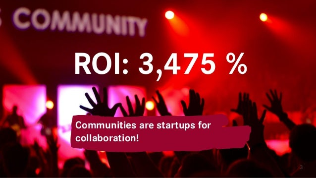 ROI: 3,475 % 3 Communities are startups for collaboration!