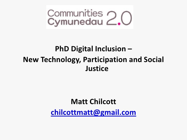 PhDDigital Inclusion – <br />New Technology, Participation and Social Justice<br />Matt Chilcott<br />chilcottmatt@gmail.c...