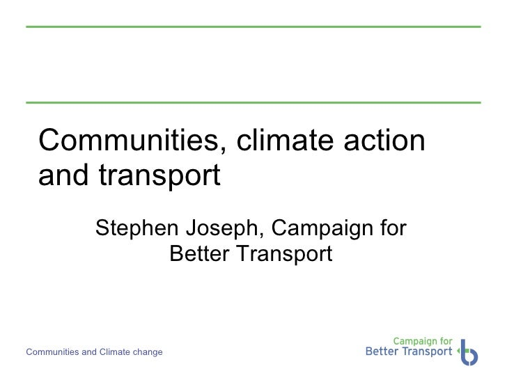 Communities, climate action and transport Stephen Joseph, Campaign for Better Transport
