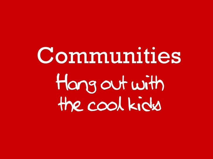 Communities Hang out with the cool kids