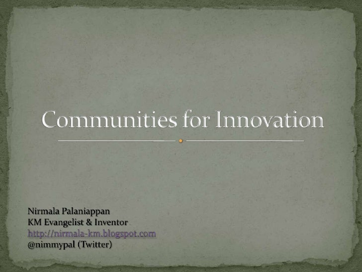 Communities for Innovation<br />NirmalaPalaniappan <br />KM Evangelist & Inventor<br />http://nirmala-km.blogspot.com<br /...