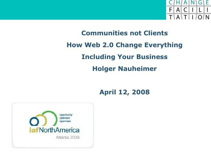 Communities not Clients How Web 2.0 Change Everything Including Your Business Holger Nauheimer April 12, 2008