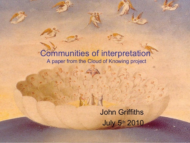 Communities of interpretation A paper from the Cloud of Knowing project John Griffiths July 5th 2010