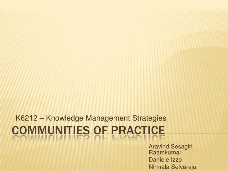 K6212 – Knowledge Management StrategiesCOMMUNITIES OF PRACTICE                                  Aravind Sesagiri          ...