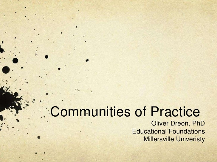 Communities of Practice                 Oliver Dreon, PhD            Educational Foundations               Millersville Un...