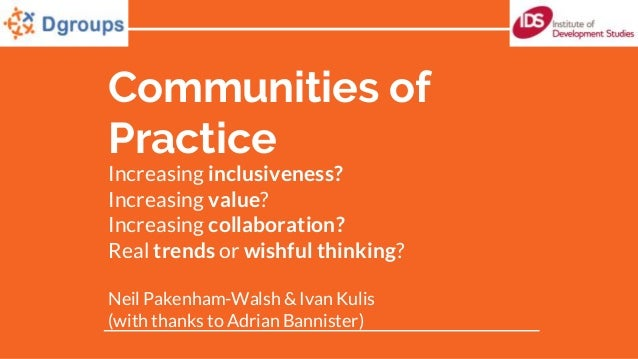 Communities of Practice Increasing inclusiveness? Increasing value? Increasing collaboration? Real trends or wishful think...