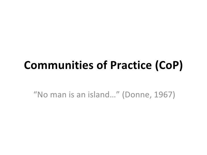 "Communities of Practice (CoP) "" No man is an island…"" (Donne, 1967)"