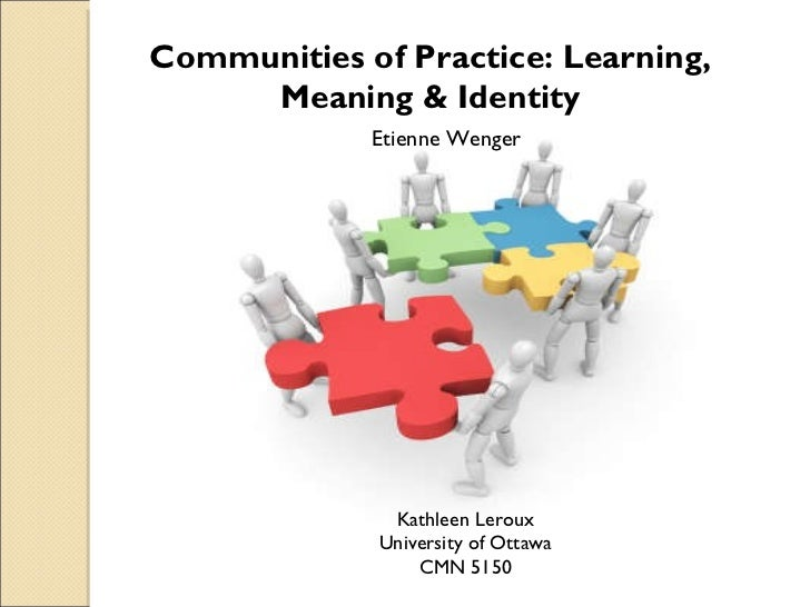 Communities of Practice: Learning, Meaning & Identity Etienne Wenger Kathleen Leroux University of Ottawa CMN 5150
